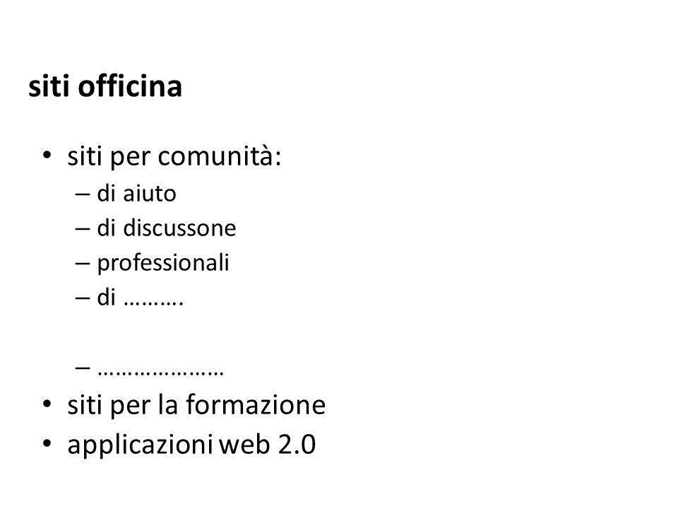 siti per comunità: – di aiuto – di discussone – professionali – di ………. – ………………… siti per la formazione applicazioni web 2.0 siti officina