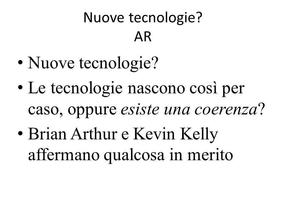 Nuove tecnologie? AR Nuove tecnologie? Le tecnologie nascono così per caso, oppure esiste una coerenza? Brian Arthur e Kevin Kelly affermano qualcosa