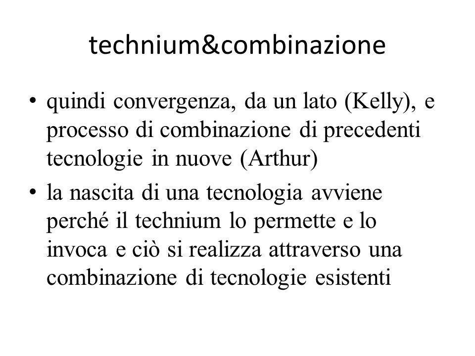 technium&combinazione quindi convergenza, da un lato (Kelly), e processo di combinazione di precedenti tecnologie in nuove (Arthur) la nascita di una