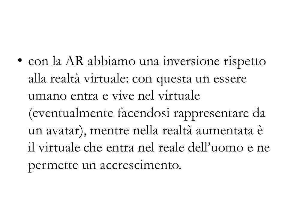 con la AR abbiamo una inversione rispetto alla realtà virtuale: con questa un essere umano entra e vive nel virtuale (eventualmente facendosi rapprese