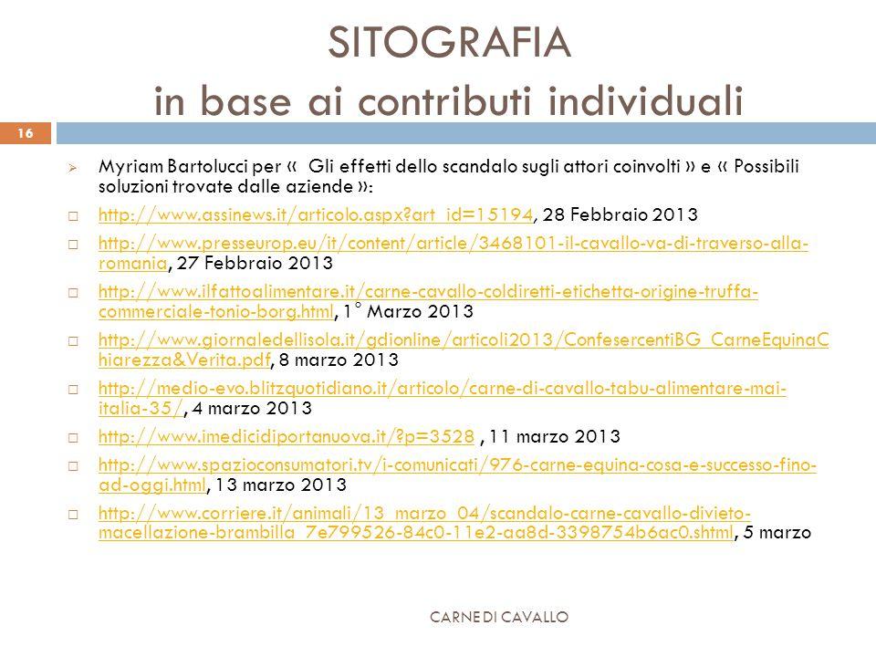 SITOGRAFIA in base ai contributi individuali  Myriam Bartolucci per « Gli effetti dello scandalo sugli attori coinvolti » e « Possibili soluzioni trovate dalle aziende »:  http://www.assinews.it/articolo.aspx art_id=15194, 28 Febbraio 2013 http://www.assinews.it/articolo.aspx art_id=15194  http://www.presseurop.eu/it/content/article/3468101-il-cavallo-va-di-traverso-alla- romania, 27 Febbraio 2013 http://www.presseurop.eu/it/content/article/3468101-il-cavallo-va-di-traverso-alla- romania  http://www.ilfattoalimentare.it/carne-cavallo-coldiretti-etichetta-origine-truffa- commerciale-tonio-borg.html, 1° Marzo 2013 http://www.ilfattoalimentare.it/carne-cavallo-coldiretti-etichetta-origine-truffa- commerciale-tonio-borg.html  http://www.giornaledellisola.it/gdionline/articoli2013/ConfesercentiBG_CarneEquinaC hiarezza&Verita.pdf, 8 marzo 2013 http://www.giornaledellisola.it/gdionline/articoli2013/ConfesercentiBG_CarneEquinaC hiarezza&Verita.pdf  http://medio-evo.blitzquotidiano.it/articolo/carne-di-cavallo-tabu-alimentare-mai- italia-35/, 4 marzo 2013 http://medio-evo.blitzquotidiano.it/articolo/carne-di-cavallo-tabu-alimentare-mai- italia-35/  http://www.imedicidiportanuova.it/ p=3528, 11 marzo 2013 http://www.imedicidiportanuova.it/ p=3528  http://www.spazioconsumatori.tv/i-comunicati/976-carne-equina-cosa-e-successo-fino- ad-oggi.html, 13 marzo 2013 http://www.spazioconsumatori.tv/i-comunicati/976-carne-equina-cosa-e-successo-fino- ad-oggi.html  http://www.corriere.it/animali/13_marzo_04/scandalo-carne-cavallo-divieto- macellazione-brambilla_7e799526-84c0-11e2-aa8d-3398754b6ac0.shtml, 5 marzo http://www.corriere.it/animali/13_marzo_04/scandalo-carne-cavallo-divieto- macellazione-brambilla_7e799526-84c0-11e2-aa8d-3398754b6ac0.shtml CARNE DI CAVALLO 16