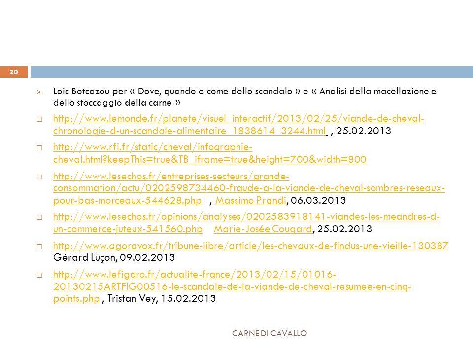 CARNE DI CAVALLO 20  Loic Botcazou per « Dove, quando e come dello scandalo » e « Analisi della macellazione e dello stoccaggio della carne »  http://www.lemonde.fr/planete/visuel_interactif/2013/02/25/viande-de-cheval- chronologie-d-un-scandale-alimentaire_1838614_3244.html, 25.02.2013 http://www.lemonde.fr/planete/visuel_interactif/2013/02/25/viande-de-cheval- chronologie-d-un-scandale-alimentaire_1838614_3244.html  http://www.rfi.fr/static/cheval/infographie- cheval.html keepThis=true&TB_iframe=true&height=700&width=800 http://www.rfi.fr/static/cheval/infographie- cheval.html keepThis=true&TB_iframe=true&height=700&width=800  http://www.lesechos.fr/entreprises-secteurs/grande- consommation/actu/0202598734460-fraude-a-la-viande-de-cheval-sombres-reseaux- pour-bas-morceaux-544628.php, Massimo Prandi, 06.03.2013 http://www.lesechos.fr/entreprises-secteurs/grande- consommation/actu/0202598734460-fraude-a-la-viande-de-cheval-sombres-reseaux- pour-bas-morceaux-544628.phpMassimo Prandi  http://www.lesechos.fr/opinions/analyses/0202583918141-viandes-les-meandres-d- un-commerce-juteux-541560.php Marie-Josée Cougard, 25.02.2013 http://www.lesechos.fr/opinions/analyses/0202583918141-viandes-les-meandres-d- un-commerce-juteux-541560.phpMarie-Josée Cougard  http://www.agoravox.fr/tribune-libre/article/les-chevaux-de-findus-une-vieille-130387 Gérard Luçon, 09.02.2013 http://www.agoravox.fr/tribune-libre/article/les-chevaux-de-findus-une-vieille-130387  http://www.lefigaro.fr/actualite-france/2013/02/15/01016- 20130215ARTFIG00516-le-scandale-de-la-viande-de-cheval-resumee-en-cinq- points.php, Tristan Vey, 15.02.2013 http://www.lefigaro.fr/actualite-france/2013/02/15/01016- 20130215ARTFIG00516-le-scandale-de-la-viande-de-cheval-resumee-en-cinq- points.php