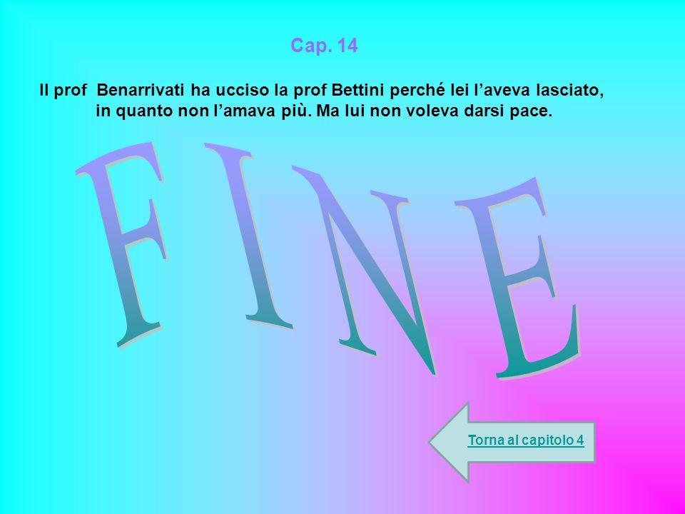 Cap. 14 Il prof Benarrivati ha ucciso la prof Bettini perché lei l'aveva lasciato, in quanto non l'amava più. Ma lui non voleva darsi pace. Torna al c
