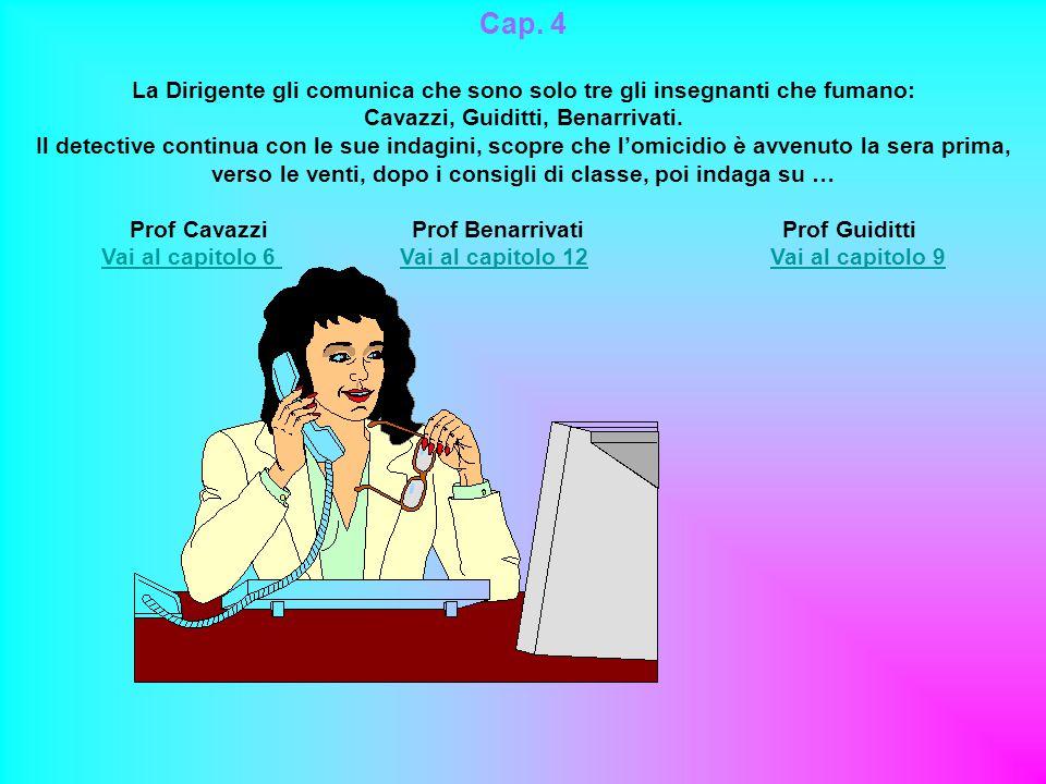 Cap. 4 La Dirigente gli comunica che sono solo tre gli insegnanti che fumano: Cavazzi, Guiditti, Benarrivati. Il detective continua con le sue indagin