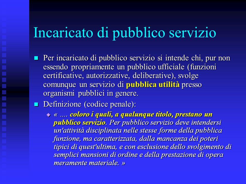 Incaricato di pubblico servizio Per incaricato di pubblico servizio si intende chi, pur non essendo propriamente un pubblico ufficiale (funzioni certificative, autorizzative, deliberative), svolge comunque un servizio di pubblica utilità presso organismi pubblici in genere.