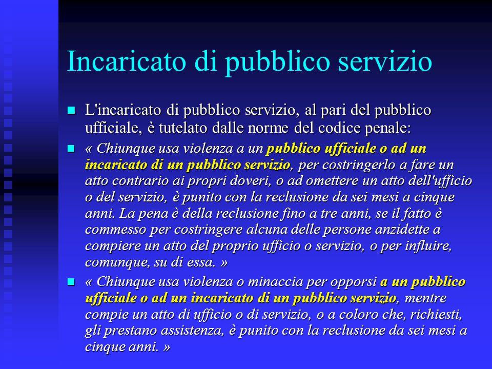 Incaricato di pubblico servizio L'incaricato di pubblico servizio, al pari del pubblico ufficiale, è tutelato dalle norme del codice penale: L'incaric