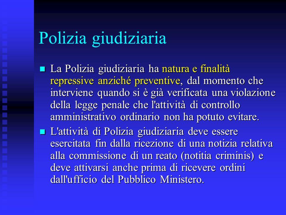 Polizia giudiziaria La Polizia giudiziaria ha natura e finalità repressive anziché preventive, dal momento che interviene quando si è già verificata u