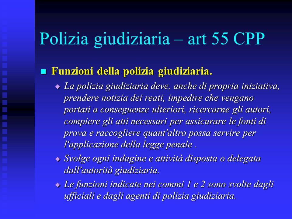 Polizia giudiziaria – art 55 CPP Funzioni della polizia giudiziaria. Funzioni della polizia giudiziaria.  La polizia giudiziaria deve, anche di propr