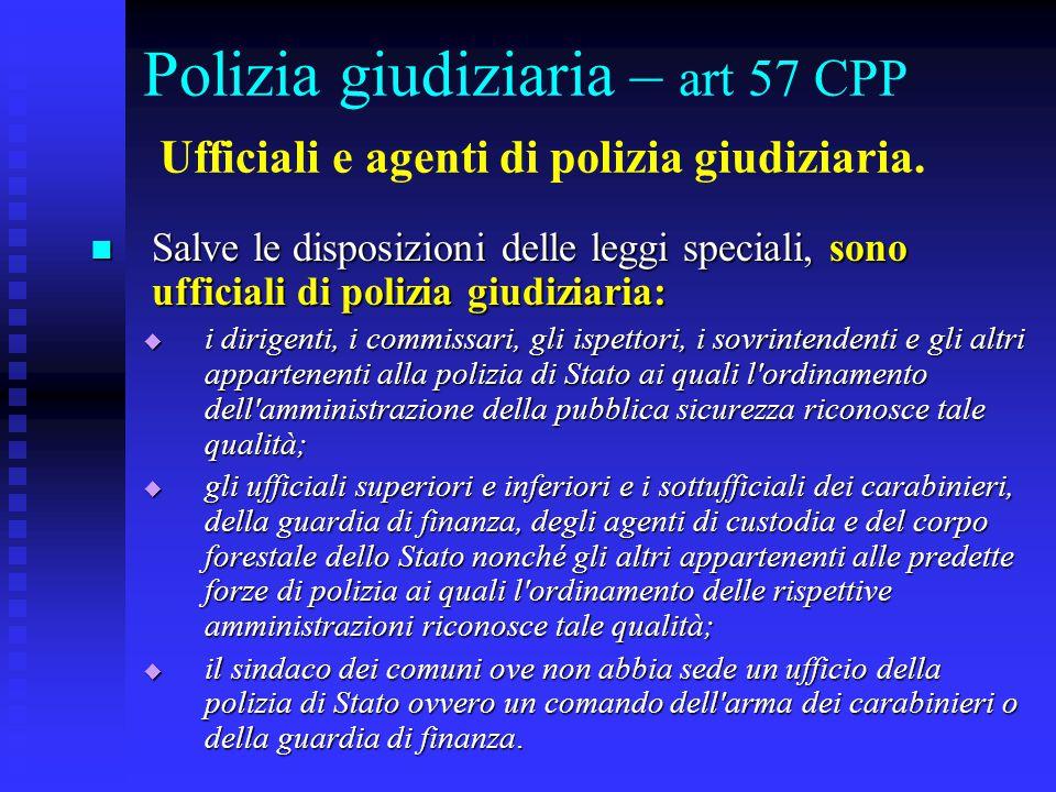 Polizia giudiziaria – art 57 CPP Ufficiali e agenti di polizia giudiziaria. Salve le disposizioni delle leggi speciali, sono ufficiali di polizia giud
