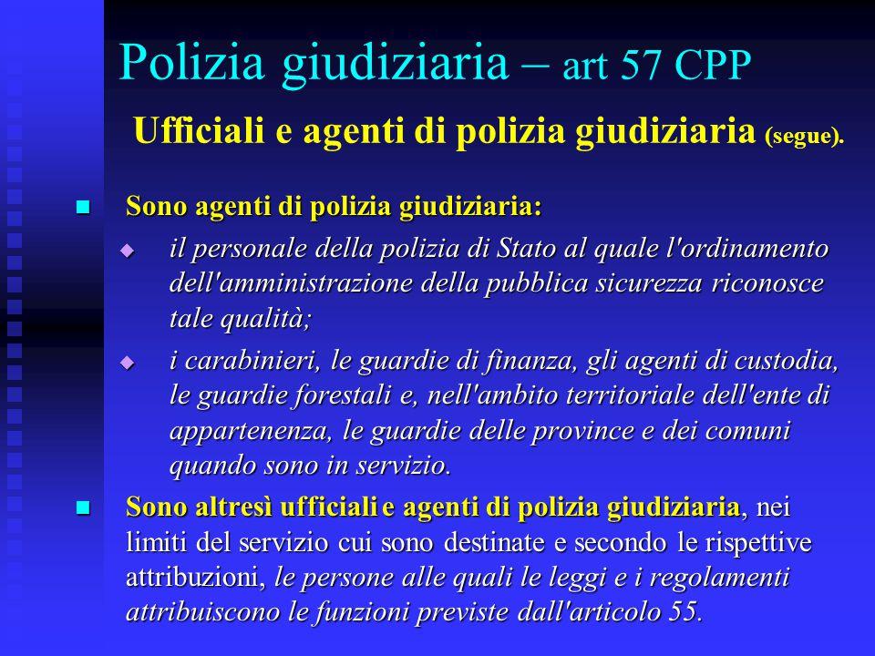 Polizia giudiziaria – art 57 CPP Ufficiali e agenti di polizia giudiziaria (segue). Sono agenti di polizia giudiziaria: Sono agenti di polizia giudizi