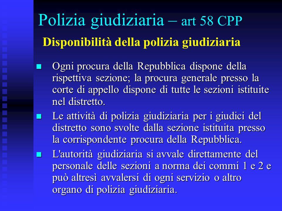 Polizia giudiziaria – art 58 CPP Disponibilità della polizia giudiziaria Ogni procura della Repubblica dispone della rispettiva sezione; la procura generale presso la corte di appello dispone di tutte le sezioni istituite nel distretto.