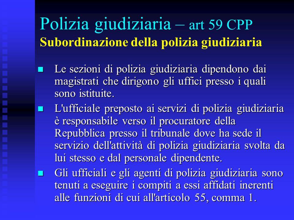Polizia giudiziaria – art 59 CPP Subordinazione della polizia giudiziaria Le sezioni di polizia giudiziaria dipendono dai magistrati che dirigono gli uffici presso i quali sono istituite.