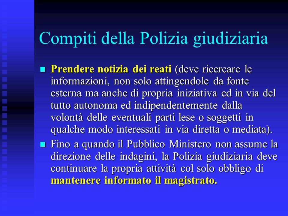 Compiti della Polizia giudiziaria Prendere notizia dei reati (deve ricercare le informazioni, non solo attingendole da fonte esterna ma anche di propr