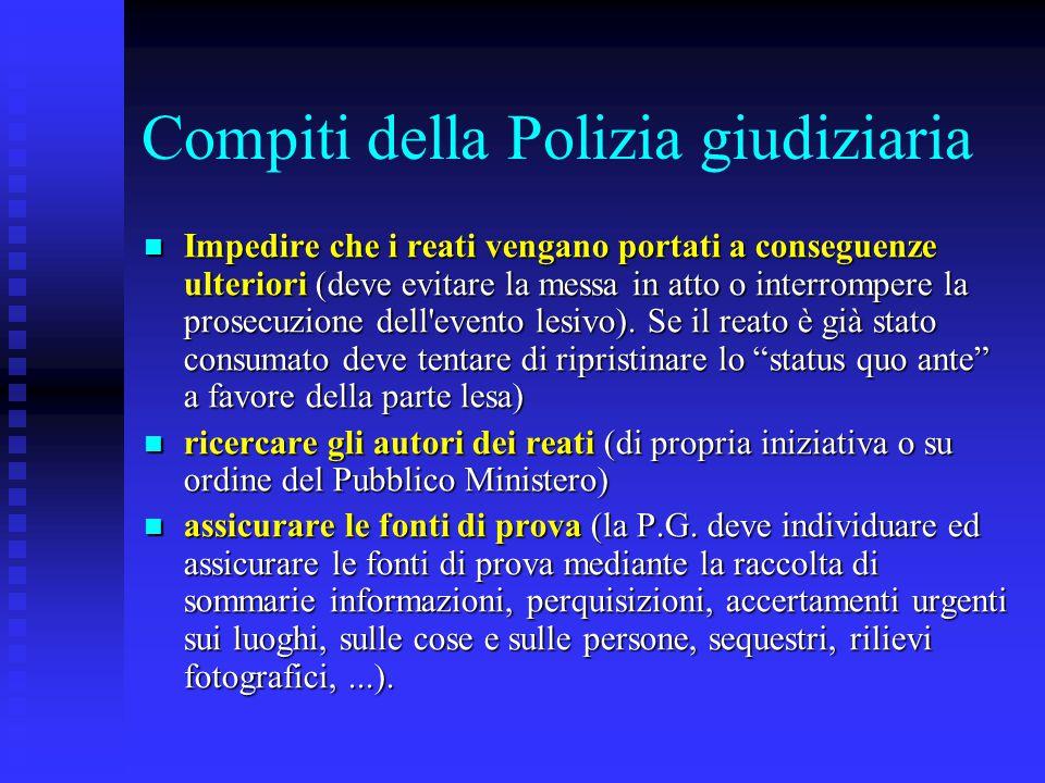 Compiti della Polizia giudiziaria Impedire che i reati vengano portati a conseguenze ulteriori (deve evitare la messa in atto o interrompere la prosec