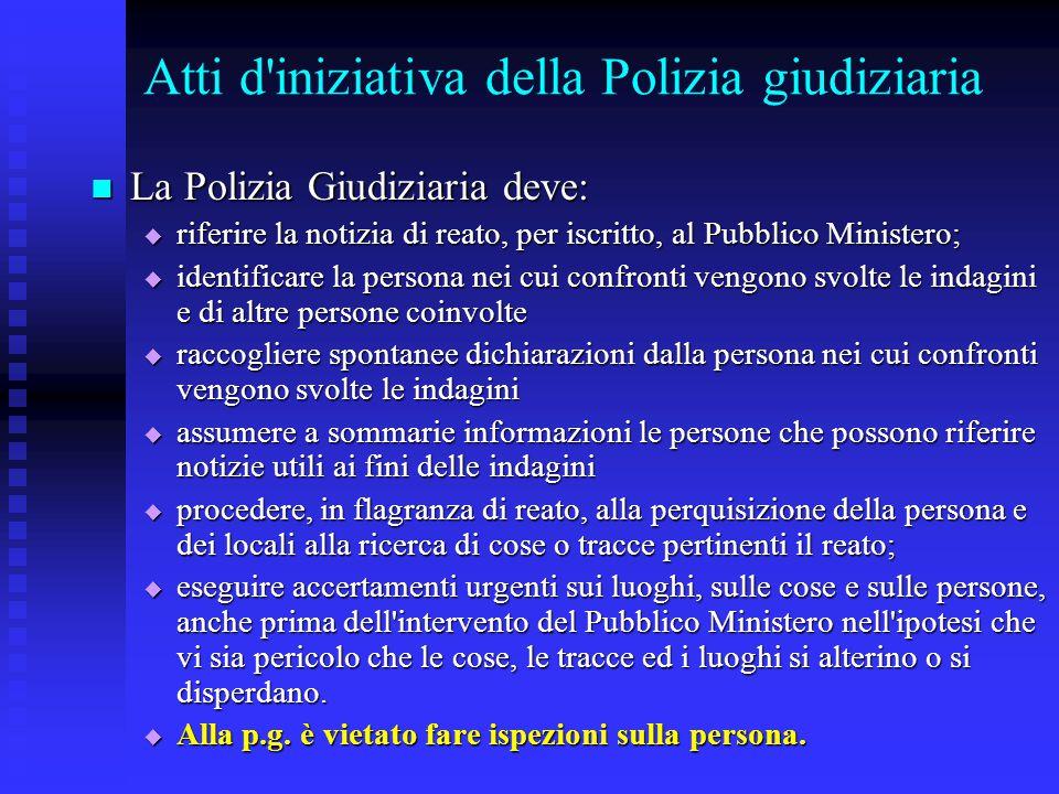 Atti d'iniziativa della Polizia giudiziaria La Polizia Giudiziaria deve: La Polizia Giudiziaria deve:  riferire la notizia di reato, per iscritto, al