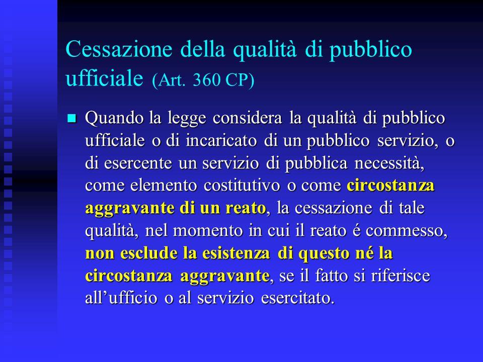 Cessazione della qualità di pubblico ufficiale (Art. 360 CP) Quando la legge considera la qualità di pubblico ufficiale o di incaricato di un pubblico