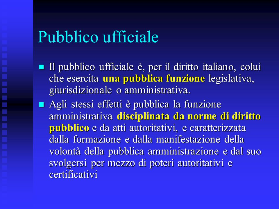 Pubblico ufficiale Il pubblico ufficiale è, per il diritto italiano, colui che esercita una pubblica funzione legislativa, giurisdizionale o amministrativa.