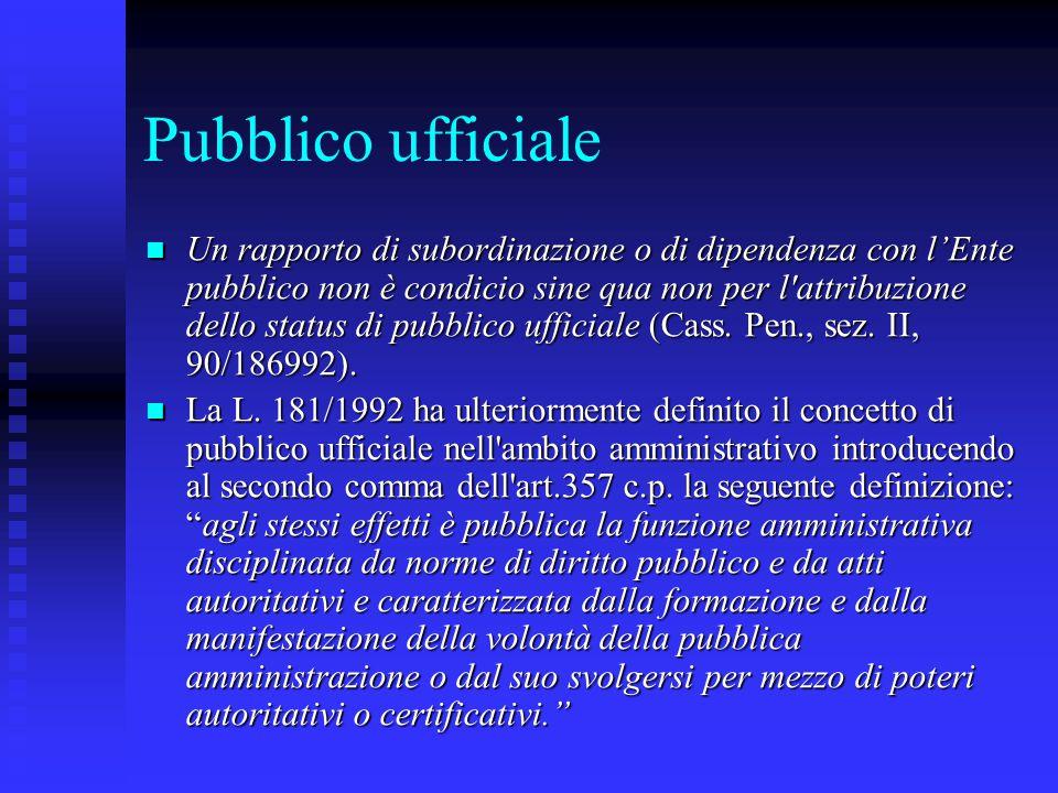 Pubblico ufficiale Un rapporto di subordinazione o di dipendenza con l'Ente pubblico non è condicio sine qua non per l'attribuzione dello status di pu