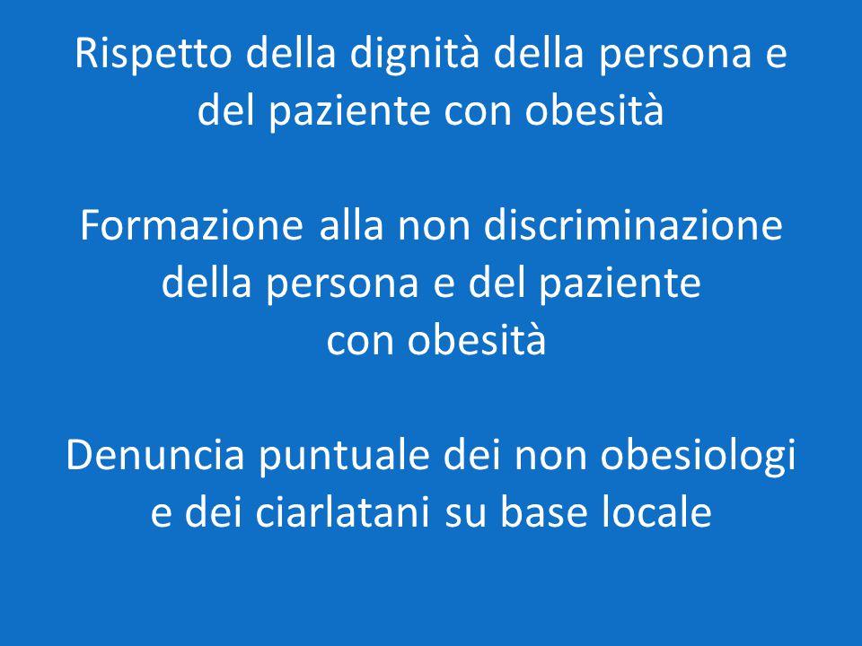 Rispetto della dignità della persona e del paziente con obesità Formazione alla non discriminazione della persona e del paziente con obesità Denuncia puntuale dei non obesiologi e dei ciarlatani su base locale