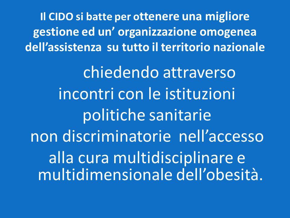 Il CIDO si batte per o ttenere una migliore gestione ed un' organizzazione omogenea dell'assistenza su tutto il territorio nazionale chiedendo attraverso incontri con le istituzioni politiche sanitarie non discriminatorie nell'accesso alla cura multidisciplinare e multidimensionale dell'obesità.