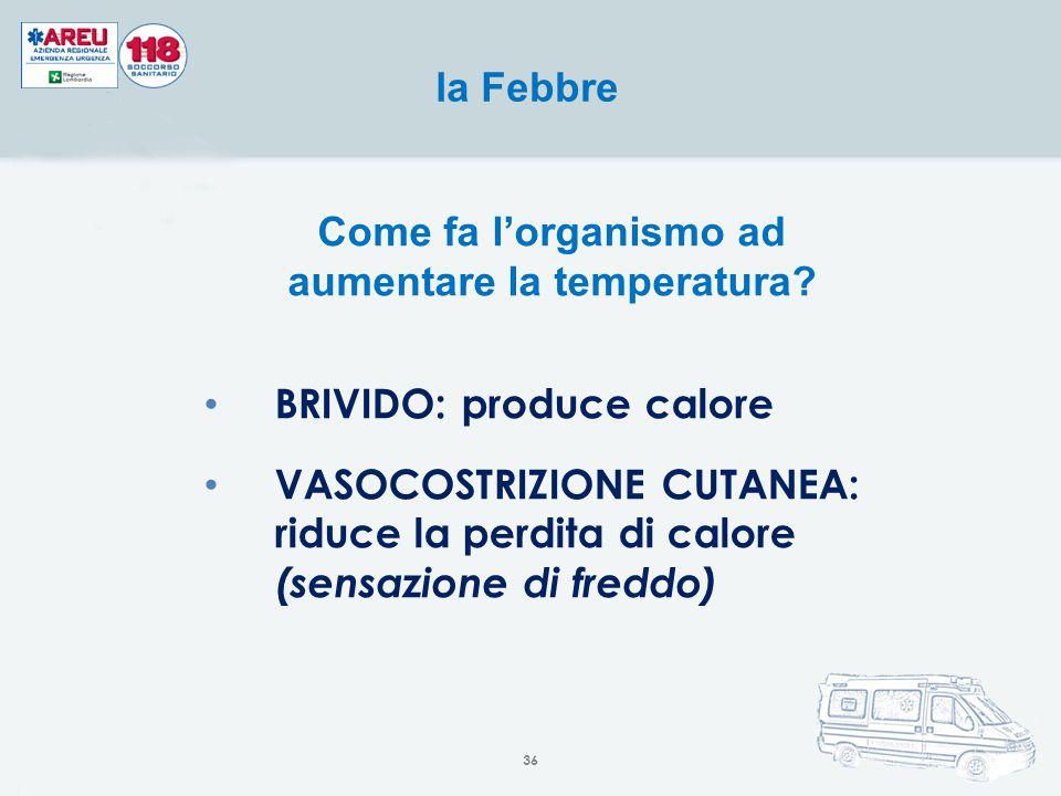 Come fa l'organismo ad aumentare la temperatura? BRIVIDO: produce calore VASOCOSTRIZIONE CUTANEA: riduce la perdita di calore (sensazione di freddo) l