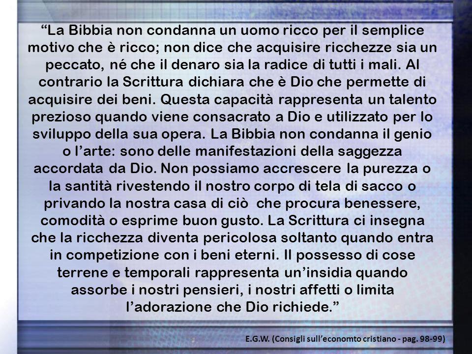 La Bibbia non condanna un uomo ricco per il semplice motivo che è ricco; non dice che acquisire ricchezze sia un peccato, né che il denaro sia la radice di tutti i mali.