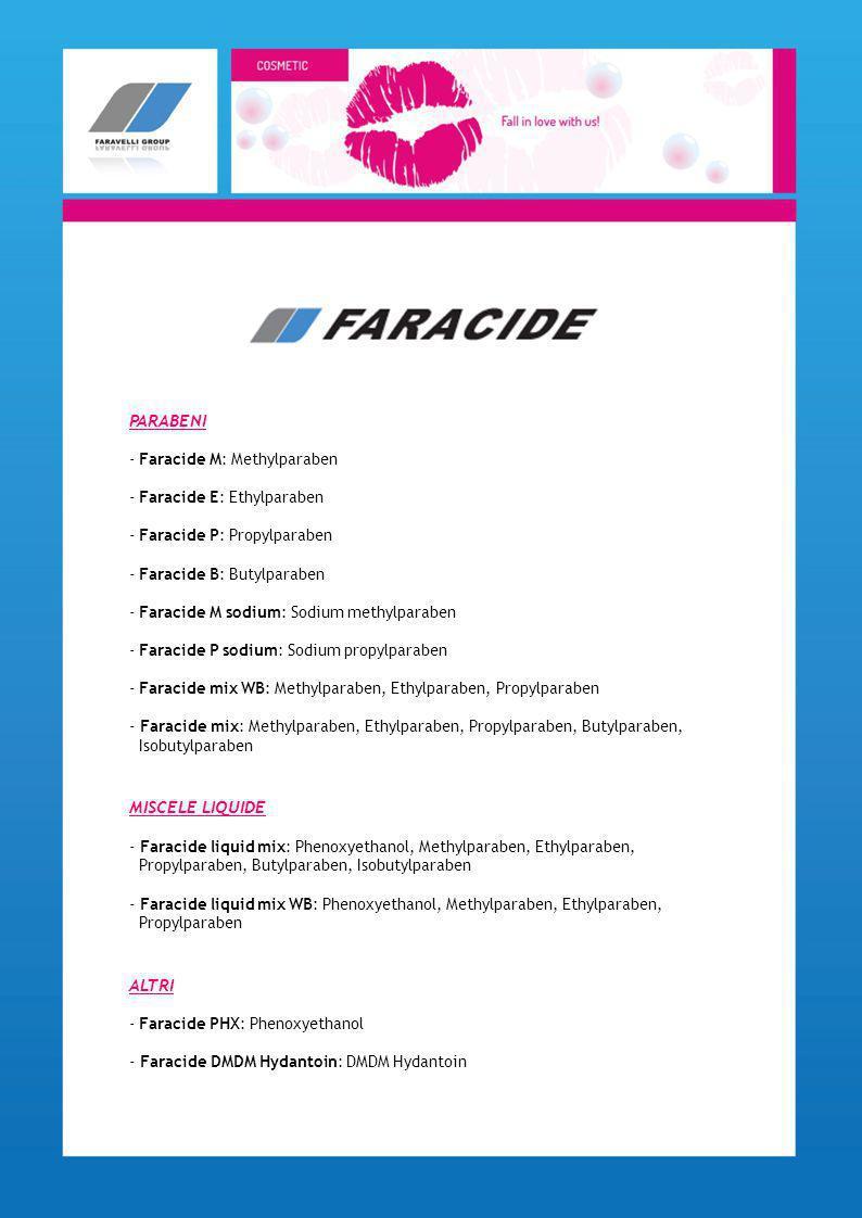 PARABENI - Faracide M: Methylparaben - Faracide E: Ethylparaben - Faracide P: Propylparaben - Faracide B: Butylparaben - Faracide M sodium: Sodium met