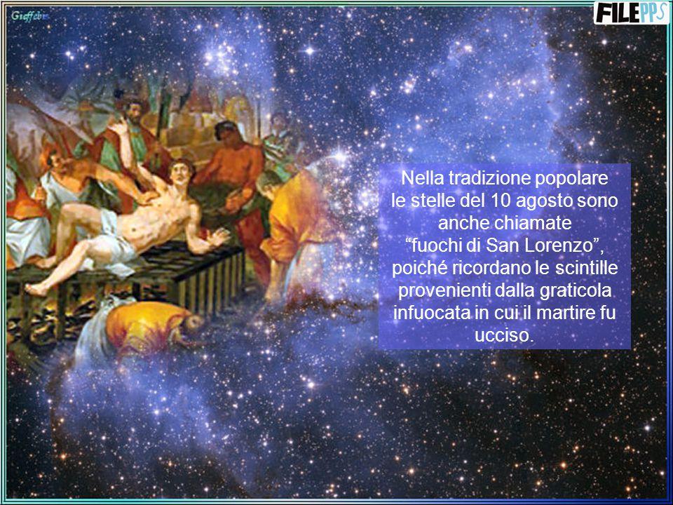 Nella tradizione popolare le stelle del 10 agosto sono anche chiamate fuochi di San Lorenzo , poiché ricordano le scintille provenienti dalla graticola infuocata in cui il martire fu ucciso.