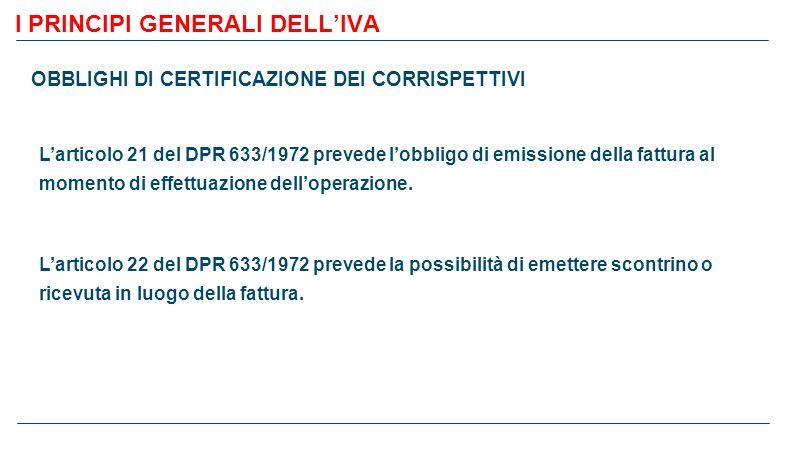 I PRINCIPI GENERALI DELL'IVA OBBLIGHI DI CERTIFICAZIONE DEI CORRISPETTIVI L'articolo 21 del DPR 633/1972 prevede l'obbligo di emissione della fattura al momento di effettuazione dell'operazione.