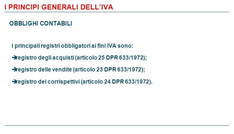 I PRINCIPI GENERALI DELL'IVA OBBLIGHI CONTABILI I principali registri obbligatori ai fini IVA sono:  registro degli acquisti (articolo 25 DPR 633/1972);  registro delle vendite (articolo 23 DPR 633/1972);  registro dei corrispettivi (articolo 24 DPR 633/1972).
