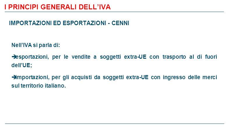 I PRINCIPI GENERALI DELL'IVA IMPORTAZIONI ED ESPORTAZIONI - CENNI Nell'IVA si parla di:  esportazioni, per le vendite a soggetti extra-UE con trasporto al di fuori dell'UE;  importazioni, per gli acquisti da soggetti extra-UE con ingresso delle merci sul territorio italiano.