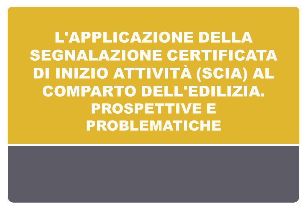 L'APPLICAZIONE DELLA SEGNALAZIONE CERTIFICATA DI INIZIO ATTIVITÀ (SCIA) AL COMPARTO DELL'EDILIZIA. PROSPETTIVE E PROBLEMATICHE