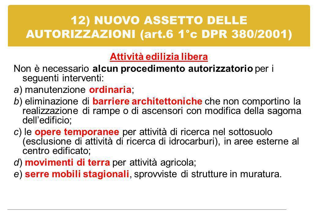 12) NUOVO ASSETTO DELLE AUTORIZZAZIONI (art.6 1°c DPR 380/2001) Attività edilizia libera Non è necessario alcun procedimento autorizzatorio per i segu