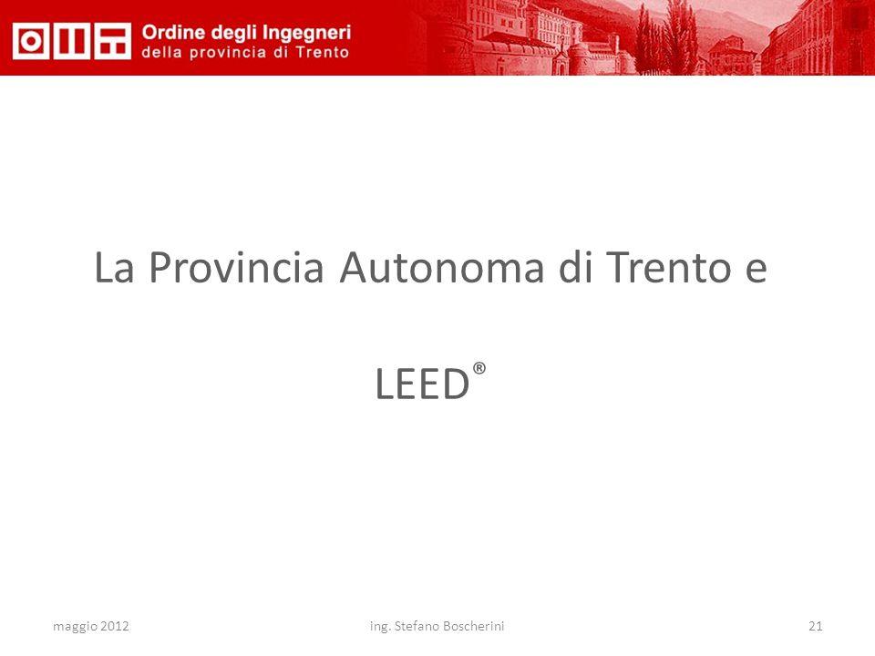 maggio 2012ing. Stefano Boscherini21 La Provincia Autonoma di Trento e LEED ®