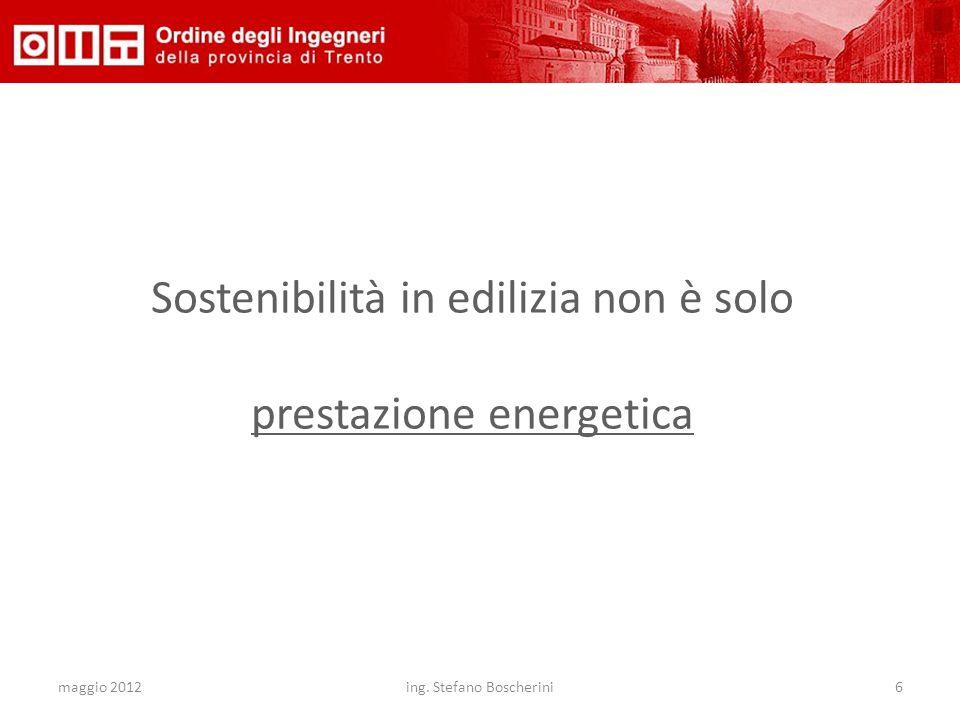 maggio 2012ing. Stefano Boscherini6 Sostenibilità in edilizia non è solo prestazione energetica