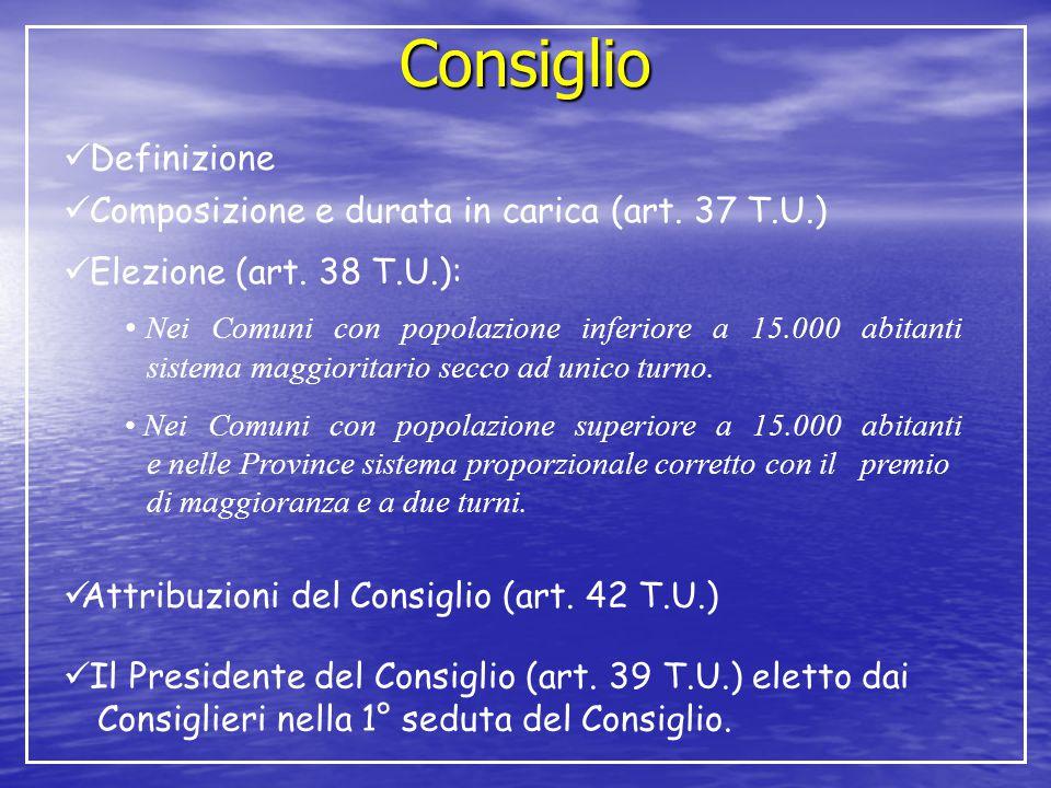 Consiglio Definizione Composizione e durata in carica (art. 37 T.U.) Elezione (art. 38 T.U.): Nei Comuni con popolazione inferiore a 15.000 abitanti s
