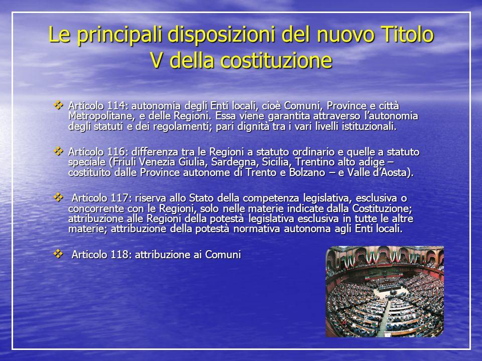 Le principali disposizioni del nuovo Titolo V della costituzione  Articolo 114: autonomia degli Enti locali, cioè Comuni, Province e città Metropolit