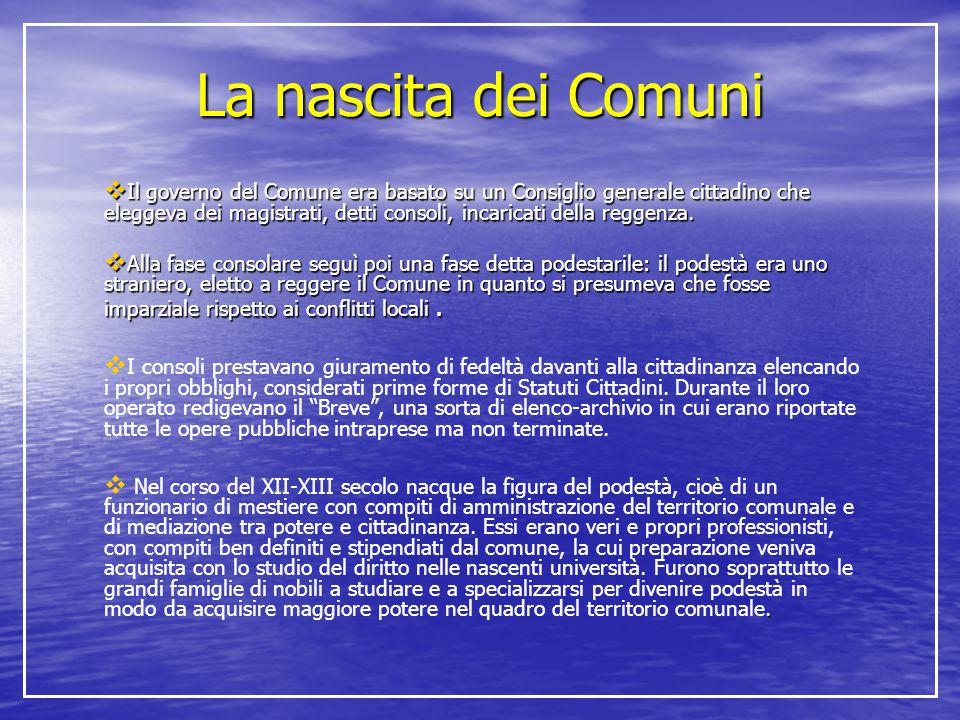 La nascita dei Comuni  Il governo del Comune era basato su un Consiglio generale cittadino che eleggeva dei magistrati, detti consoli, incaricati del
