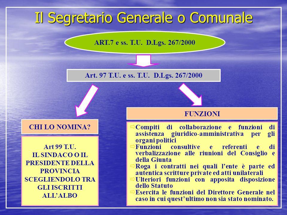 Il Segretario Generale o Comunale ART.7 e ss. T.U. D.Lgs. 267/2000 Art. 97 T.U. e ss. T.U. D.Lgs. 267/2000 CHI LO NOMINA? Art 99 T.U. IL SINDACO O IL