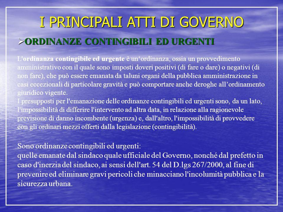 I PRINCIPALI ATTI DI GOVERNO  ORDINANZE CONTINGIBILI ED URGENTI L'ordinanza contingibile ed urgente è un'ordinanza, ossia un provvedimento amministra