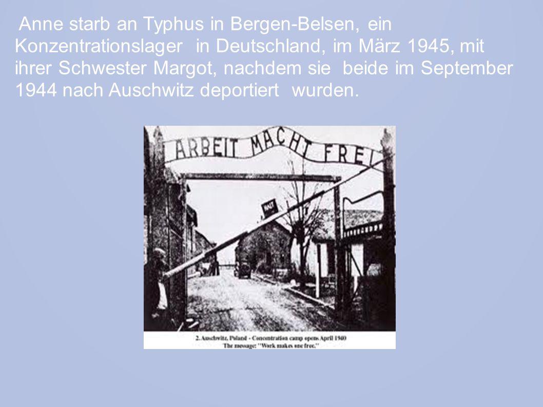 Anne starb an Typhus in Bergen-Belsen, ein Konzentrationslager in Deutschland, im März 1945, mit ihrer Schwester Margot, nachdem sie beide im September 1944 nach Auschwitz deportiert wurden.