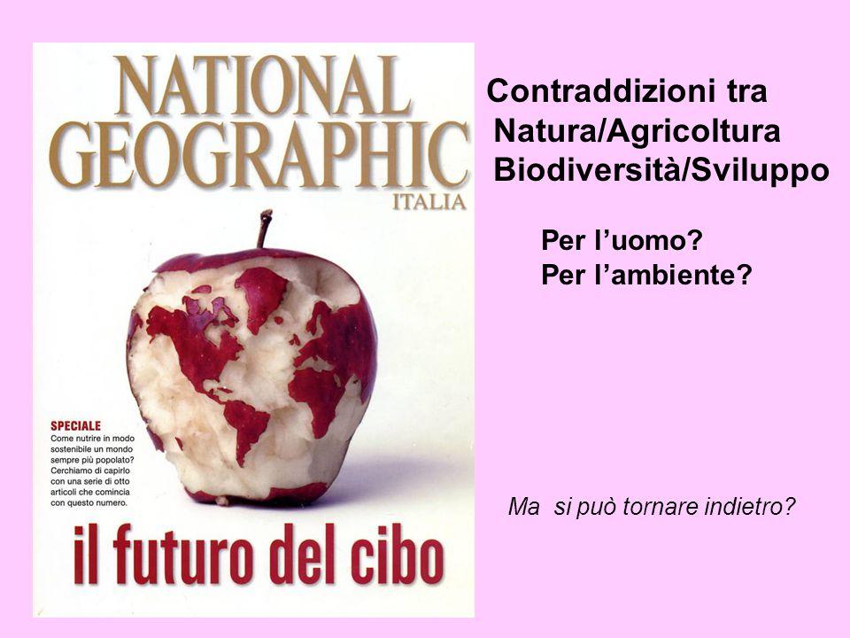 Contraddizioni tra Natura/Agricoltura Biodiversità/Sviluppo Per l'uomo? Per l'ambiente? Ma si può tornare indietro?