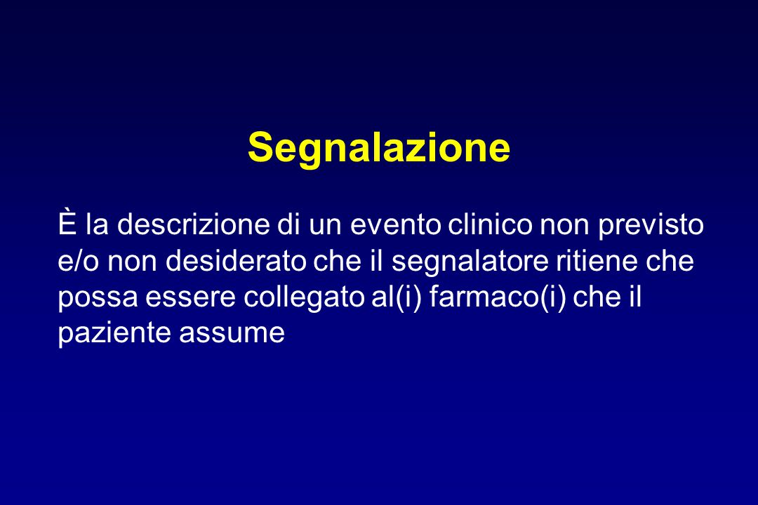 Segnalazione È la descrizione di un evento clinico non previsto e/o non desiderato che il segnalatore ritiene che possa essere collegato al(i) farmaco(i) che il paziente assume