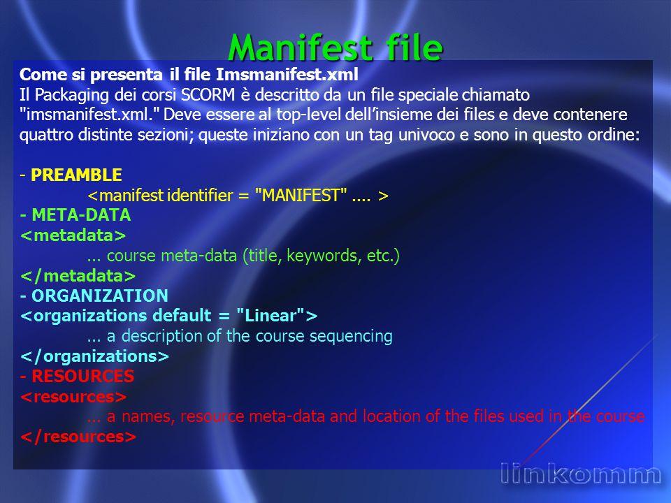 Manifest file Come si presenta il file Imsmanifest.xml Il Packaging dei corsi SCORM è descritto da un file speciale chiamato imsmanifest.xml. Deve essere al top-level dell'insieme dei files e deve contenere quattro distinte sezioni; queste iniziano con un tag univoco e sono in questo ordine: - PREAMBLE - META-DATA...