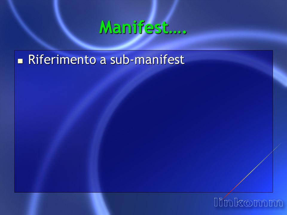 Manifest…. Riferimento a sub-manifest Riferimento a sub-manifest