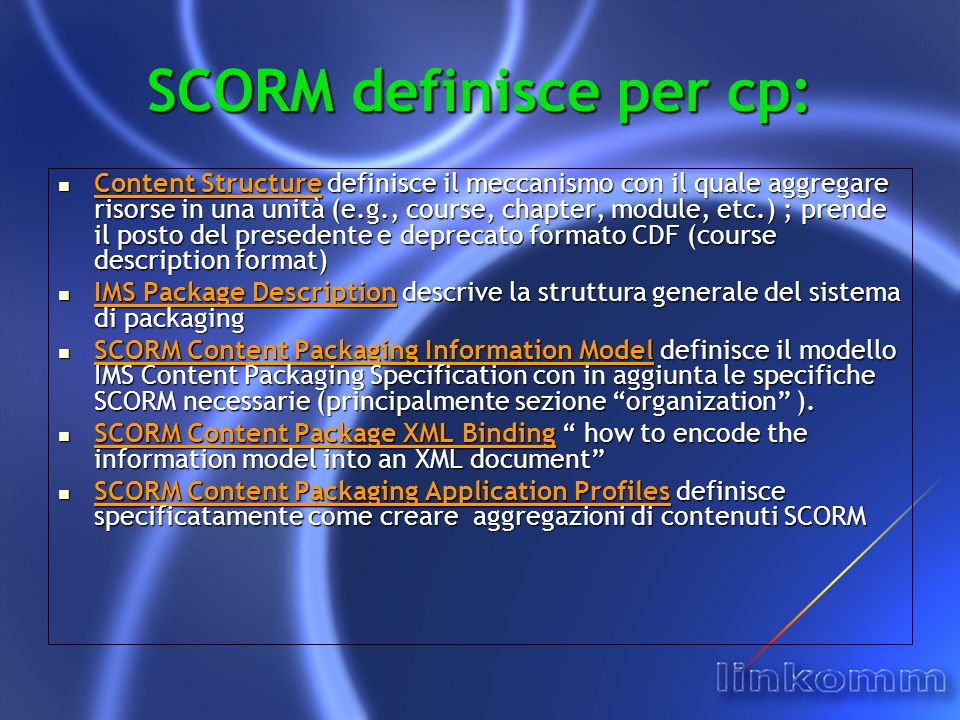 SCORM definisce per cp: Content Structure definisce il meccanismo con il quale aggregare risorse in una unità (e.g., course, chapter, module, etc.) ; prende il posto del presedente e deprecato formato CDF (course description format) Content Structure definisce il meccanismo con il quale aggregare risorse in una unità (e.g., course, chapter, module, etc.) ; prende il posto del presedente e deprecato formato CDF (course description format) IMS Package Description descrive la struttura generale del sistema di packaging IMS Package Description descrive la struttura generale del sistema di packaging SCORM Content Packaging Information Model definisce il modello IMS Content Packaging Specification con in aggiunta le specifiche SCORM necessarie (principalmente sezione organization ).