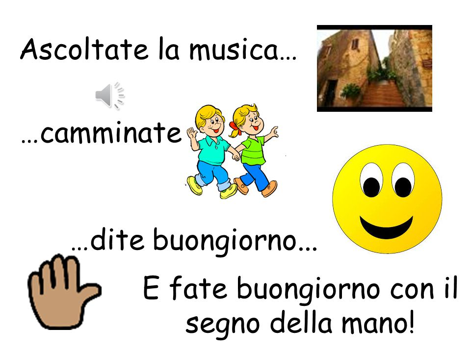 Musical Buongiorno 1.Pupils walk around the class whilst some Italian music plays. As they walk around, they should greet each other saying Buongiorno