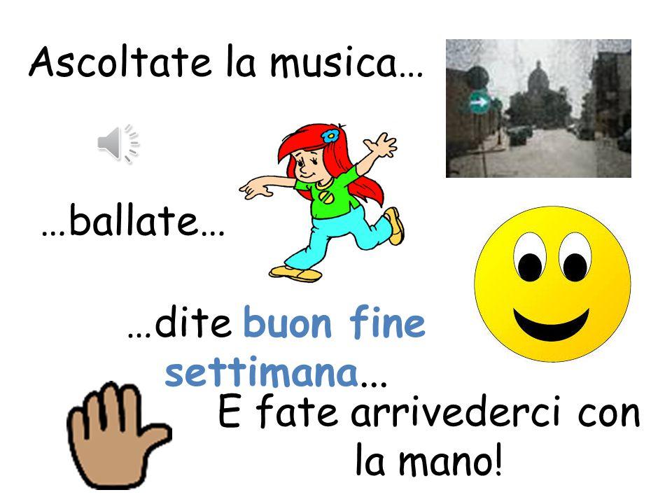 Ascoltate la musica… E fate arrivederci con il segno della mano! …dite a domani... salterellando …