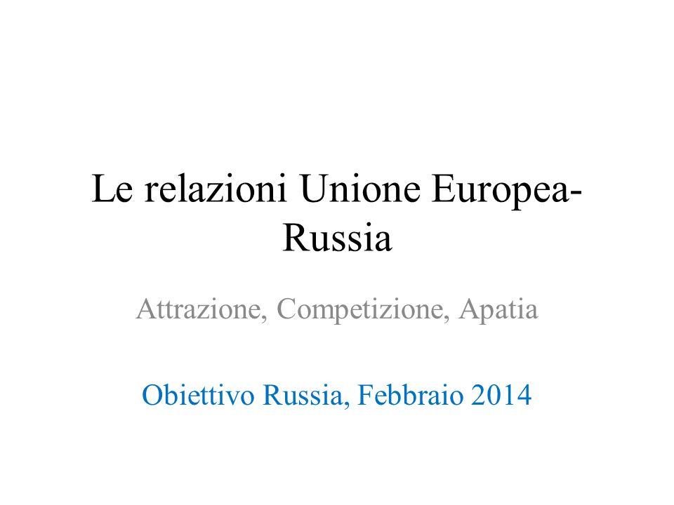 Le relazioni Unione Europea- Russia Attrazione, Competizione, Apatia Obiettivo Russia, Febbraio 2014