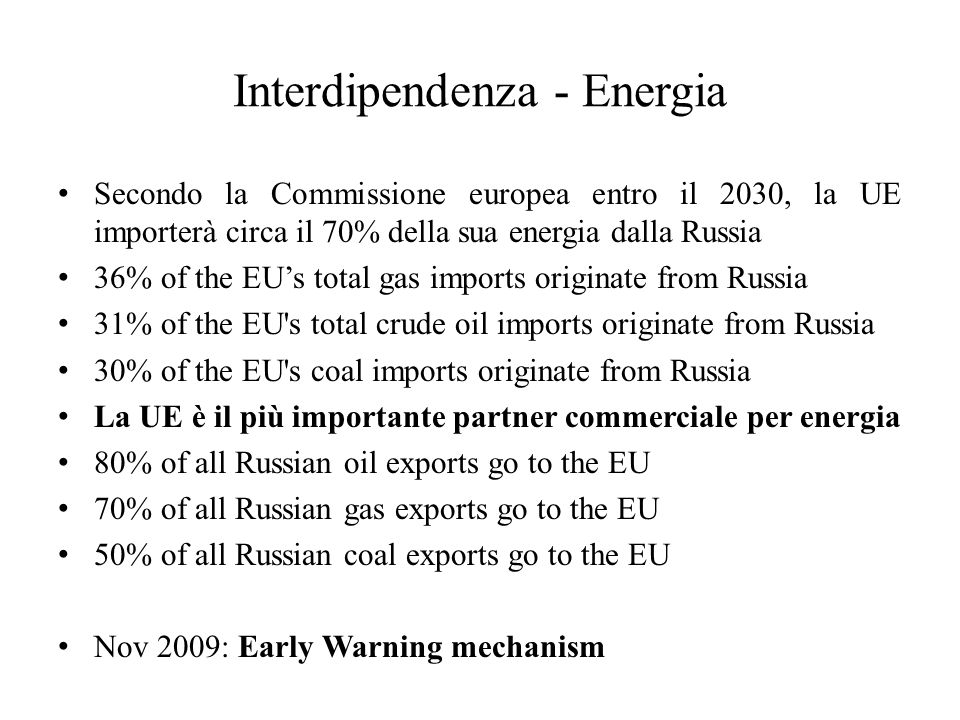 Interdipendenza - Energia Secondo la Commissione europea entro il 2030, la UE importerà circa il 70% della sua energia dalla Russia 36% of the EU's total gas imports originate from Russia 31% of the EU s total crude oil imports originate from Russia 30% of the EU s coal imports originate from Russia La UE è il più importante partner commerciale per energia 80% of all Russian oil exports go to the EU 70% of all Russian gas exports go to the EU 50% of all Russian coal exports go to the EU Nov 2009: Early Warning mechanism
